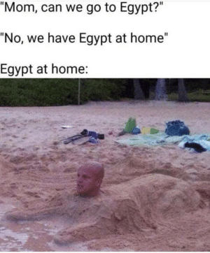 "Home, Egypt, and Mom: ""Mom, can we go to Egypt?""  ""No, we have Egypt at home""  Egypt at home: The Pharaoh approves"