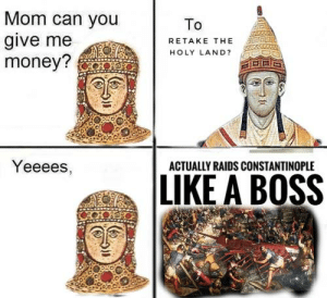 Deus vult brothers: Mom can you  To  give me  money?  RETAKE THE  HOLY LAND?  Yeeees,  ACTUALLY RAIDS CONSTANTINOPLE  LIKE A BOSS Deus vult brothers