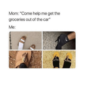 "Can relate LOL: Mom: ""Come help me get the  groceries out of the car""  Me: Can relate LOL"