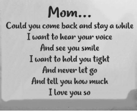 Miss you ❤: Mom...  Could you come back and stay a while  I want to hear your voice  And see you smile  I want to hold you tight  And never let go  And tell you how much  I love you so Miss you ❤