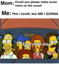 Couch, Mom, and Yes: Mom: Could you please make some  room on the couch  Me: Yes i could, but AM I GONNA  Me  Everyone else