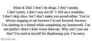 Mad At Myself: Mom & Dad. I don't do drugs. I don't smoke.  I don't party. I don't stay out til' 3 AM on a weekday  I don't skip class, but I don't make you proud either. You're  always nagging at me because I'm not focused, because  I'm chatting to a friend while completing my homework. I'nm  not perfect, there's kids worse than me. Why can't you see  that? I'm mad at myself for displeasing you. I'm sorry.  HpLyrikz.com