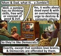 Brains, Dad, and Love: Mom & Dad, what IS... a Zombie?  Well, a zombie  has no thinkin  skills, free wil  or concept of  Yes, it walks about  dead eyed & with  an overwhelming  urge to destroy &  consume others.  good & evil  ThoughtCrime  Resistance  So they're like Democrats?  Exactly, except that zombies love brains,  & Democrats are offended by them