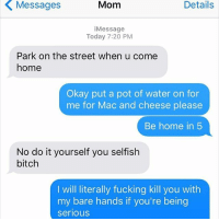 Mac, Daughter, and The Streets: Mom  Details  Details  i Message  Today 7:20 PM  Park on the street when u come  home  Okay put a pot of water on for  me for Mac and cheese please  Be home in 5  No do it yourself you selfish  bitch  I will literally fucking kill you with  my bare hands if you're being  serious ♥️♥️♥️ Mommy-Daughter love ♥️♥️♥️
