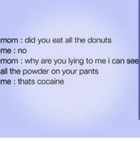 Memes, 🤖, and Lie to Me: mom did you eat all the donuts  me no  mom why are you lying to me i can see  all the powder on your pants  me thats cocaine Idk wtf you're talking about 🤔🤔😂😂😂😂💀💀💀