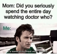 who me: Mom: Did you seriously  spend the entire day  watching doctor who?  Me:  t's some of my finest wor Aactually