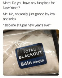 Mom, Eve, and Fun: Mom: Do you have any fun plans for  New Years?  Me: No, not really, just gonna lay low  and relax  *also me at 8pm new year's eve*  TOTAL  BLACKOUT  84in length  asean speezy Be safe tonight.. 😂🍺🍹 https://t.co/qN3A8Nct6Y