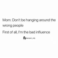 SarcasmOnly: Mom: Don't be hanging around the  wrong people  First of all, I'm the bad influence  @sarcasm_only SarcasmOnly
