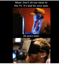 Memes, 🤖, and Oculus: Mom: Don't sit too close to  the TV. It's bad for your eyes  20 years later  Oculus It's the future now 😏😎 - Like my memes? Turn on my post notifications! 📲 - GamingPosts CaulOfDuty CallOfDuty Memes Cod JustinBieber Gaming PC Xbox LMAO Playstation Ps4 XboxOne CSGO Gamer Battlefield1 SelenaGomez بوس_ستيشن GTA Follow MLG Meme InfiniteWarfare MWR Like YouTube Relatable Like4Like Like4Follow DankMemes