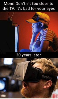Dank, 🤖, and Oculus: Mom: Don't sit too close to  the TV. It's bad for your eyes  20 years later  Oculus So true, via UNILAD Tech