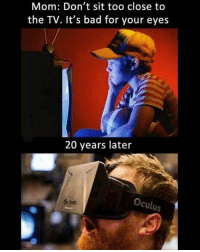 Bad, Memes, and Hell: Mom: Don't sit too close to  the TV. It's bad for your eyes  20 years later  Oculus Hell yea
