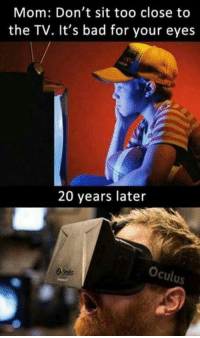Memes, Mom, and 🤖: Mom: Don't sit too close to  the TV. It's bad for your eyes  20 years later  Oculus To close!