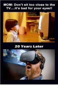 Bad Mom Meme: MOM: Don't sit too close to the  TV....it's bad for your eyes!!  20 Years Later