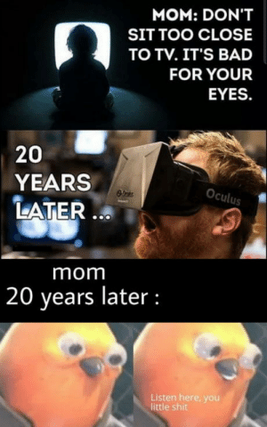 Thought it need a little update: MOM: DON'T  SIT TOO CLOSE  TO TV. IT'S BAD  FOR YOUR  EYES.  20  YEARS  Oculus  LATER ...  mom  20 years later :  Listen here, you  little shit Thought it need a little update