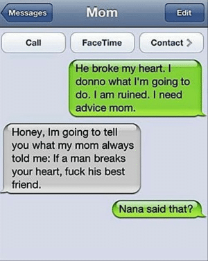 Advice, Best Friend, and Facetime: Mom  Edit  Messages  Call  Contact  FaceTime  He broke my heart. I  donno what I'm going to  do. I am ruined. I need  advice mom  Honey, Im going to tell  you what my mom always  told me: If a man breaks  your heart, fuck his best  friend.  Nana said that? funny iphone texts @ amzn.to/YxWAYn