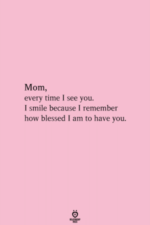 i smile: Mom,  every time I see you.  I smile because I remember  how blessed I am to have you.