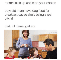 Sick burn: mom: finish up and start your chores  boy: did mom have dog food for  breakfast cause she's being a real  bitch?  dad: lol damn, got em  drgrayfang Sick burn