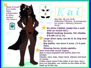 Head, Memes, and Nerd: Mom-Friend  Eco-Goth,  likes  wholesome  & alien  Kai  memes  She/He, 18 у/о, & Bi.  Otherkin/Therian, Transspecies.  An Artist +  Nerd  (Ay Imao.)  Gauges  History/Science  An alien-Canine (looks like a wolf  with an foxish tail.)  Weird looking muzzle, fat cheeks.  5'6-6ft (4'11 irl)  Large Alien eyes, can be in 3s (big deal  for me.)  Big teeths, can have 4 arms. (2 is just  fine)  Glowing horns, kinda squishy.  Dont mind both sexual organs,  skin is more exposed and mainly short fur  except;  Cheeks, ears, hips, lower back, elbows and back  of calves.  6 Nips (dont mind if the other 4 are tats, imo.)  Ears are flexable, can roltate to the sides of the  head up to the top. Futanari Space Kin Cringe profile