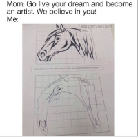Memes, Drawings, and Artist: Mom: Go live your dream and become  an artist. We believe in you!  Me:  @high Veexpe  the grid below to neb you draw mui beouMul stolion I think you did a great job @highfiveexpert 😂