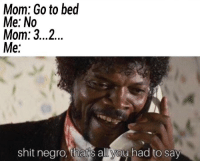 Shit, Mom, and All: Mom: Go to bed  Me: No  Mom: 3...2..  Me:  shit negro, that's all you had to say