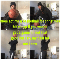 Basketball, Christmas, and Best: mom got me a basketball for christmas  hit me up if you wanna  get a game im not that  good but i try my best let  me know  2. <p>i try my best</p>
