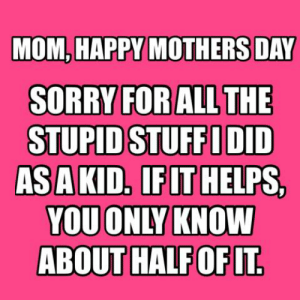 Dank, Mother's Day, and Sorry: MOM, HAPPY MOTHERS DAY  SORRY FORAL  STUPID STUFFIDID  ASAKID. IFLT HELPS,  YOU ONLY KNOW  SL