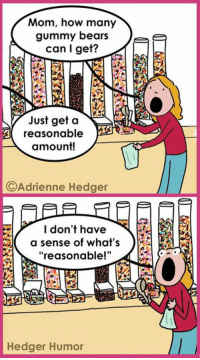 "My daughter at the candy store. At least she's honest, right?: Mom, how many  gummy bears  Tee  can I get?  Just get a  NA  A reasonable  amount!  C Adrienne Hedger  I don't have  a sense of what's  reasonable!""  Hedger Humor My daughter at the candy store. At least she's honest, right?"