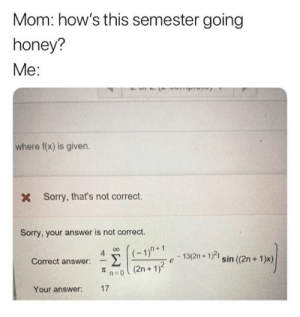 "Sorry, Mom, and Answer: Mom: how's this semester going  honey?  Me:  where f(x) is given.  Sorry, that's not correct.  X  Sorry, your answer is not correct.  4デ((-1""+1. e-13(2n + 1)a sin ((2n+ 1)x)  πη:0 ( (2n + 1)2  Correct answer:  17  Your answer:"