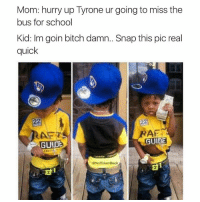 I'm done 😂😂😂😂: Mom: hurry up Tyrone ur going to miss the  bus for school  Kid: Im goin bitch damn.. Snap this pic real  quick  AF  RAr T  GUIDE  GUIDE  G Not TakenBack I'm done 😂😂😂😂