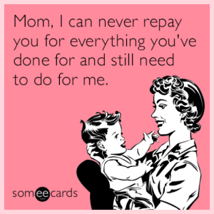 memehumor:  Mom, I can never repay you for everything you've done for and still need to do for me.: Mom, I can never repay  you for everything you've  done for and still need  to do for me.  someecards memehumor:  Mom, I can never repay you for everything you've done for and still need to do for me.