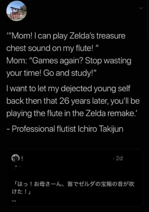 "Always follow your dreams via /r/wholesomememes https://ift.tt/2ktDuUq: ""Mom! I can play Zelda's treasure  chest sound on my flute!""  Mom: ""Games again? Stop wasting  your time! Go and study!""  I want to let my dejected young self  back then that 26 years later, you'll be  playing the flute in the Zelda remake.'  - Professional flutist Ichiro Takijun  2d  「はっ!お母さーん、  けた!」  笛でゼルダの宝箱の音が吹 Always follow your dreams via /r/wholesomememes https://ift.tt/2ktDuUq"