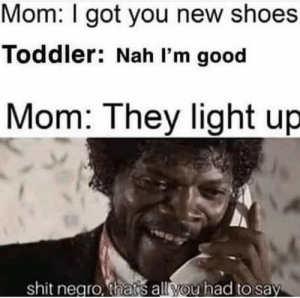 Shit, Shoes, and Good: Mom: I got you new shoes  Toddler: Nah I'm good  Mom: They light up  shit negro, thats all you had to say Meirl