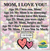 <3: MOM, I LOVE YOU!  Age 10: I love you, Mom!  Age 14: My Mom is so annoying!  Age 18: I wanna leave this house.  Age 25: Mom, you were right  Age 30: Mom, forgive me?  Age 50: I don't wanna lose my Mom!  Age 70: Mom, I Love You So Much.  (type 'yes'if you agree)  I LOVE YOU MOM!  Understanding  Compassiorn <3