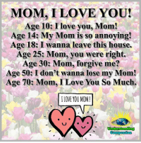 Understanding Compassion Group ❤️  I Have A Great Mom And I Love Her More And More Every Day ❤️: MOM I LOVE YOU!  Age 10: I love you, Mom!  Age 14: My Mom is so annoying!  Age 18: I wanna leave this house.  Age 25: Mom, you were right.  Age 30: Mom, forgive me?  Age 50: I don't wanna lose my Mom!  Age 70: Mom, I Love You So Much.  ILOVE YOU MOM!  Understanding  Compassion Understanding Compassion Group ❤️  I Have A Great Mom And I Love Her More And More Every Day ❤️