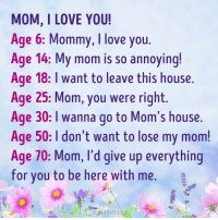 Love You Mom: MOM, I LOVE YOU!  Age 6: Mommy, love you.  Age 14: My mom is so annoying!  Age 18: I want to leave this house.  Age 25: Mom, you were right.  Age 30: I wanna go to Mom's house.  Age 50: I don't want to lose my mom!  Age 70: Mom, I'd give up everything  for you to be here with me.  a