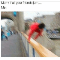 Funny and Jum: Mom: If all your friends jum...  Me: WHAT NOW MOM