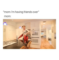 "Friends, Deadass, and Girl Memes: ""mom i'm having friends over""  mom. deadass my mom"