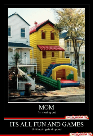 Its All Fun And Gameshttp://omg-humor.tumblr.com: MOM  I'm moving out  TASTE OF AWESOME.COM  ITS ALL FUN AND GAMES  Until a pin gets dropped  TASTE OF AWESOME.COM Its All Fun And Gameshttp://omg-humor.tumblr.com