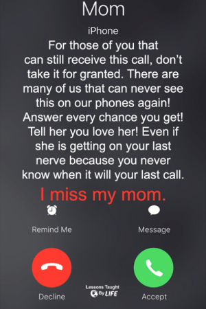 Iphone, Love, and Memes: Mom  iPhone  For those of you that  can still receive this call, don't  take it for granted. There are  many of us that can never see  this on our phones again!  Answer every chance you get!  Tell her you love her! Even if  she is getting on your last  nerve because you never  know when it will your last call.  I miss my mom  Remind Me  Message  Lessons Taught  Decline OyLIFE <3