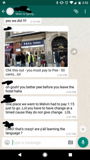 memehumor:  Convo between my parents and my sister. They went to London for New Years: Mom is typing...  yes we did !!!!  2:15 PM  ns Toilets  Chk this out - you must pay to Pee- 50  cents...lol  2:43 PM  oh gosh! you better pee before you leave the  hotel haha  2:44 PM  One place we went to Melvin had to pay 1:15  just to go..Lol you have to have change at a  timed cause they do not give change. LOL  2:47 PM  OMG! that's crazy! are y'all learning the  language?  2:47 PM  |Type a message memehumor:  Convo between my parents and my sister. They went to London for New Years