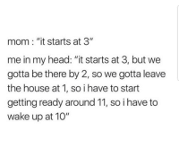 "Head, Memes, and House: mom: ""it starts at 3""  me in my head: ""it starts at 3, but we  gotta be there by 2, so we gotta leave  the house at 1, so ihave to start  getting ready around 11, so i have to  wake up at 10"" Accurate"