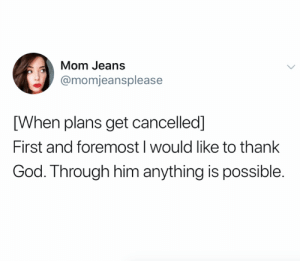 This is the root of my faith (credit and consent: @momjeansplease on Twitter): Mom Jeans  @momjeansplease  [When plans get cancelled]  First and foremost I would like to thank  God. Through him anything is possible. This is the root of my faith (credit and consent: @momjeansplease on Twitter)