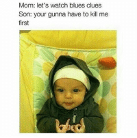 Blue's Clues, Funny, and Happy: Mom: let's watch blues clues  Son: your gunna have to kill me  first Happy brothers day • ➫➫➫ Follow @Staggering for more funny posts daily!