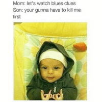 Blue's Clues, Memes, and Watch: Mom: let's watch blues clues  Son: your gunna have to kill me  first B's Up 😂😂😂😂😂😂 pettypost pettyastheycome straightclownin hegotjokes jokesfordays itsjustjokespeople itsfunnytome funnyisfunny randomhumor