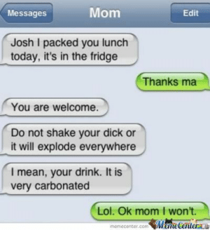 Funny Text Msg #14 by legend56789 - Meme Center: Mom  Messages  Edit  Josh I packed you lunch  today, it's in the fridge  Thanks ma  You are welcome.  Do not shake your dick or  it will explode everywhere  I mean, your drink. It is  very carbonated  Lol. Ok mom I won't.  memecenter.comMemeCentera Funny Text Msg #14 by legend56789 - Meme Center