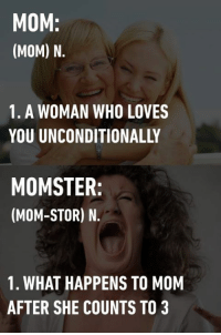 I'm gonna count to three. See how 9gaggers deal with momster: https://9gag.com/gag/aPBNXAq?ref=fbpic#comment: MOM  (MOM) N.  1. A WOMAN WHO LOVES  MOMSTER  (MOM-STOR) N.  1. WHAT HAPPENS TO MOM  AFTER SHE COUNTS TO 3 I'm gonna count to three. See how 9gaggers deal with momster: https://9gag.com/gag/aPBNXAq?ref=fbpic#comment