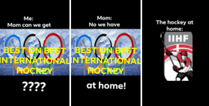 Hockey, Meme, and National Hockey League (NHL): Mom:  No we have  Me:  The hockey at  home:  Mom can we get  IIHF  TERNATISNALINTERNATIONAL  IN  at home! I made this poor quality meme to communicate how I feel about world championship hockey