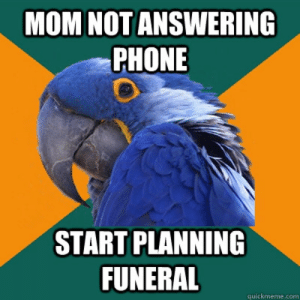 Phone, Mom, and Com: MOM NOT ANSWERING  PHONE  START PLANNING  FUNERAL  quickmeme.com mom not answering phone start planning funeral - Paranoid Parrot ...