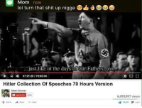Memes, Moms, and Shit: Mom now  lol turn that shit up nigga  just like in the days of our Fathers, too  07:21:20 70:00:04  Hitler Collection of speeches 70 Hours Version  Stone Unturner  Subscribe 3.822  6,490,897 views  38 209  9i 4481  Add 1o Share More