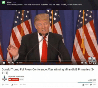 Bluetooth, Donald Trump, and Live: Mom  now  Please disconnect from the Bluetooth speaker. And we need to talk, come downstairs.  LIVE  II 4 226/43:56  Donald Trump Full Press Conference After Winning MI and MS Primaries (3-  8-16)  Right Side Broadcasting  RIGHT SDE  Subscribe  86135  484,382  More  1,765 Lmfao
